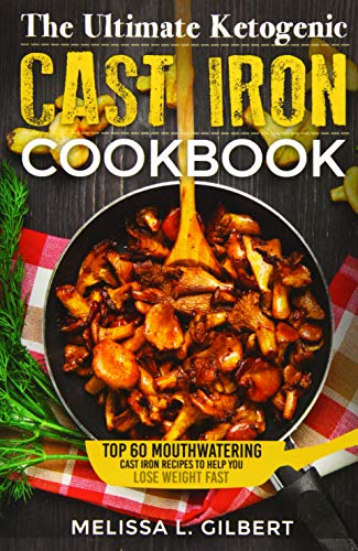 Ketogenic Diet: The Ultimate Ketogenic Cast Iron Cookbook: Top 60 Mouthwatering Cast Iron Recipes ...