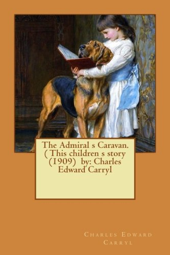 The Admiral S Caravan. ( This Children S Story (1909) by: Charles Edward Carryl