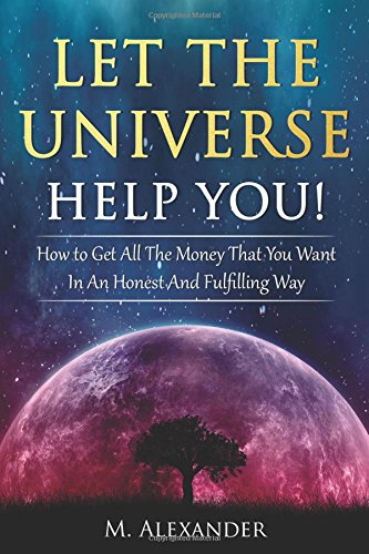 Let The Universe Help You!: How to Get All The Money That You Want In An Honest And Fulfilling Way:...