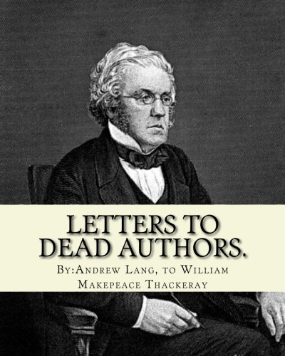 Letters to dead authors. By: Andrew Lang,: William Makepeace Thackeray,