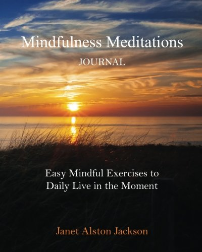 Mindfulness Meditations Journal: With Easy Mindful Practices to Daily Live in the Moment: Janet ...