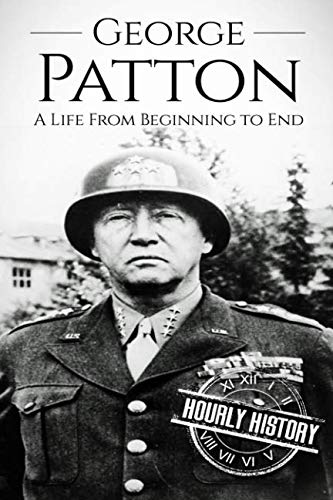 George Patton: A Life from Beginning to: History, Hourly