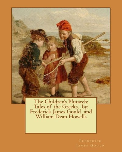 9781540763464: The Children's Plutarch: Tales of the Greeks. by: Frederick James Gould and William Dean Howells