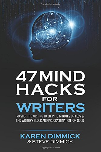 47 Mind Hacks for Writers: Master the Writing Habit in 10 Minutes Or Less and End Writer's ...
