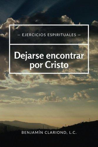 Dejarse encontrar por Cristo: Ejercicios espirituales (Espiritualid y oración) (Volume 1) (...