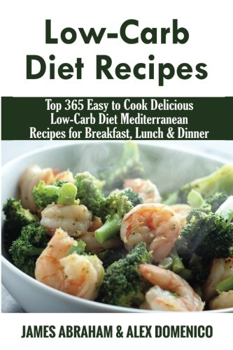 Low-Carb Diet Recipes: Top 365 Easy to: MR James Abraham,