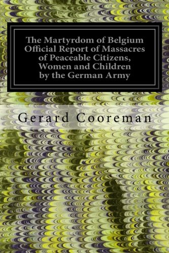 9781540794918: The Martyrdom of Belgium Official Report of Massacres of Peaceable Citizens, Women and Children by the German Army