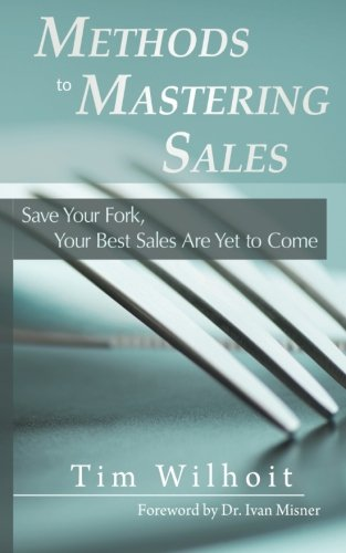 Methods to Mastering Sales: Save Your Fork, Your Best Sales Are Yet to Come: Tim Wilhoit