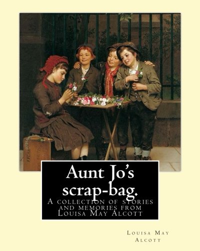 9781540832344: Aunt Jo's scrap-bag. By: Louisa M. Alcott: A collection of stories and memories from Louisa May Alcott