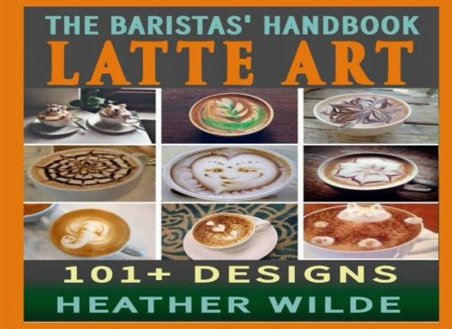 The Baristas' Handbook of LATTE ART: 101 + Designs