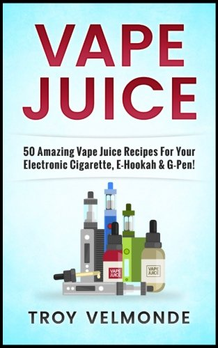 Vape Juice: 50 Amazing Vape Juice Recipes: Velmonde, Troy