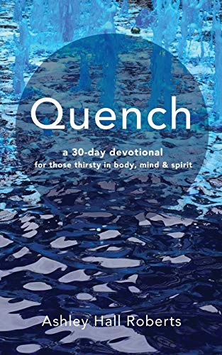 Quench: a 30 day devotional for those: Roberts, Ashley Hall