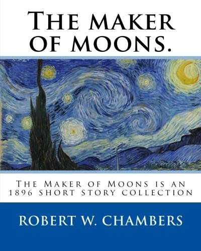 The Maker of Moons. by: Robert W.: Chambers, Robert W.