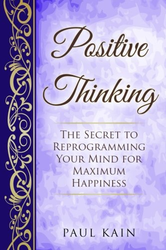 Positive Thinking: The Secret to Reprogramming Your: Paul Kain