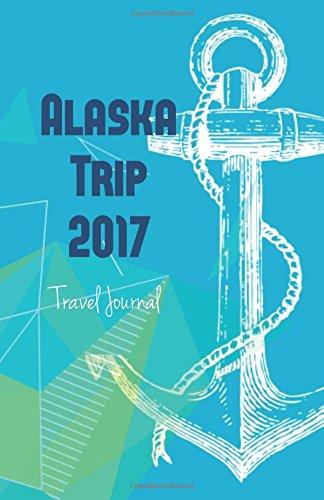 Alaska Trip 2017 Travel Journal: United States Travel Note Book: USTravelBooks