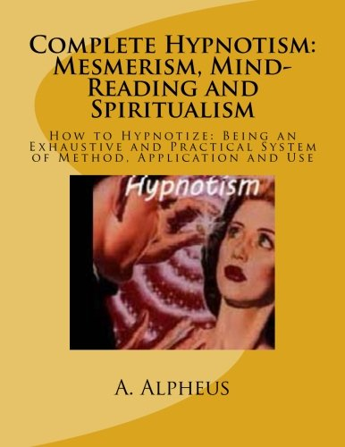 Complete Hypnotism: Mesmerism, Mind-Reading and Spiritualism: How: Alpheus, A.