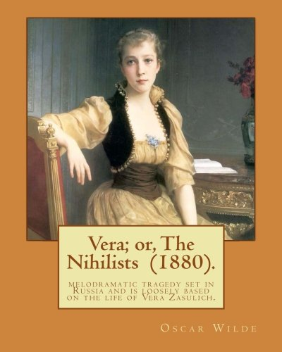 9781541220737: Vera; or, The Nihilists (1880). By: Oscar Wilde: It is a melodramatic tragedy set in Russia and is loosely based on the life of Vera Zasulich