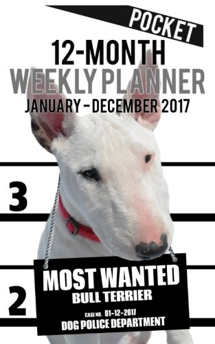 2017 Pocket Weekly Planner - Most Wanted Bull Terrier: Daily Diary Monthly Yearly Calendar (5inch x...
