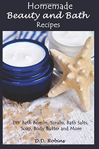 Homemade Beauty and Bath Recipes: DIY Bath Bombs, Scrubs, Bath Salts, Soap, Body Butter and More: ...