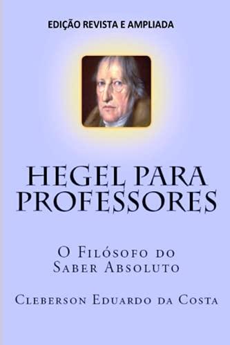 Hegel Para Professores: O Filosofo Do Saber: Cleberson Eduardo Da