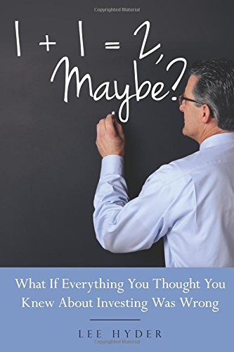 1 + 1 = 2 Maybe?: What if Everything You Thought You Knew about Investing Was Wrong: Lee Hyder