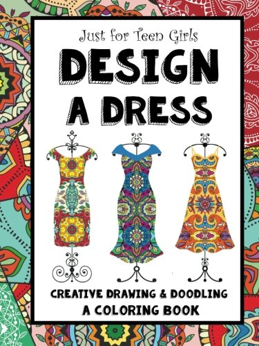 Just for Teen Girls - Design a Dress - Drawing & Coloring Book: 75 Creative Styles - Fashion Dreams 9781541344990 This is more than a coloring book! Girls will enjoy decorating each dress with their own designs! Use gel pens or colored pencils. There