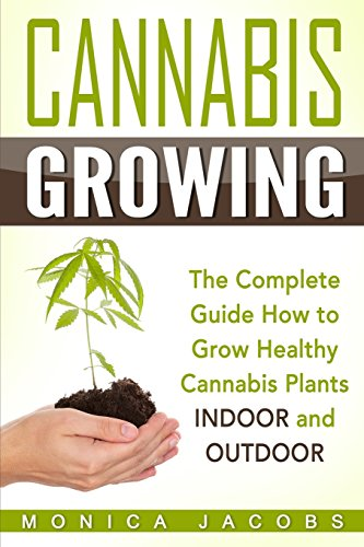 Cannabis Growing: The Ultimate Guide On How To Grow Marijuana INDOORS And OUTDOORS: Monica Jacobs