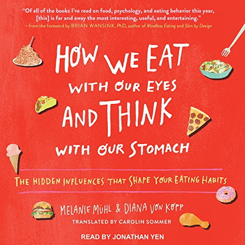 How We Eat with Our Eyes and Think with Our Stomach: The Hidden Influences That Shape Your Eating ...