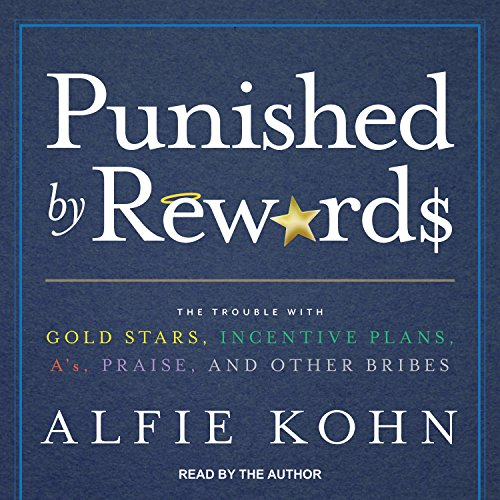 Punished by Rewards: The Trouble with Gold Stars, Incentive Plans, As, Praise, and Other Bribes: ...