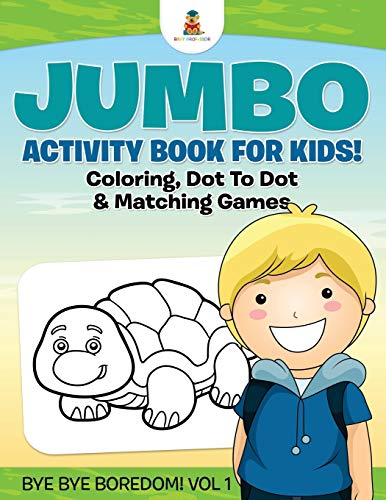 9781541910355: Jumbo Activity Book for Kids! Coloring, Dot To Dot & Matching Games | Bye Bye Boredom! Vol 1
