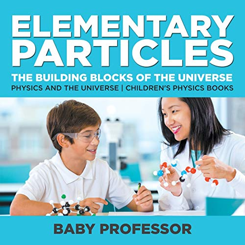 Elementary Particles: The Building Blocks of the Universe - Physics and the Universe Children s Physics Books