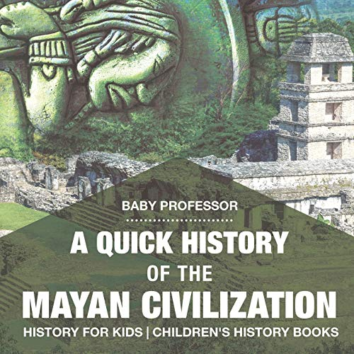 A Quick History of the Mayan Civilization - History for Kids | Children's History Books: Baby ...