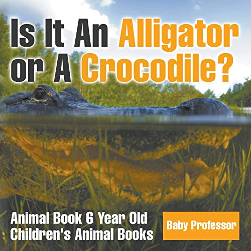 Is It An Alligator or A Crocodile? Animal Book 6 Year Old | Children's Animal Books: Baby ...