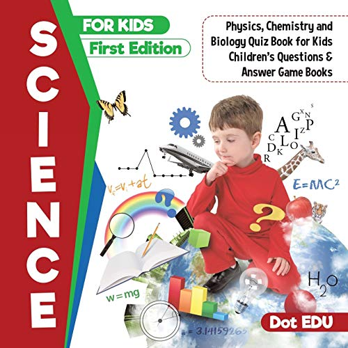 Science for Kids First Edition Physics, Chemistry: Dot Edu