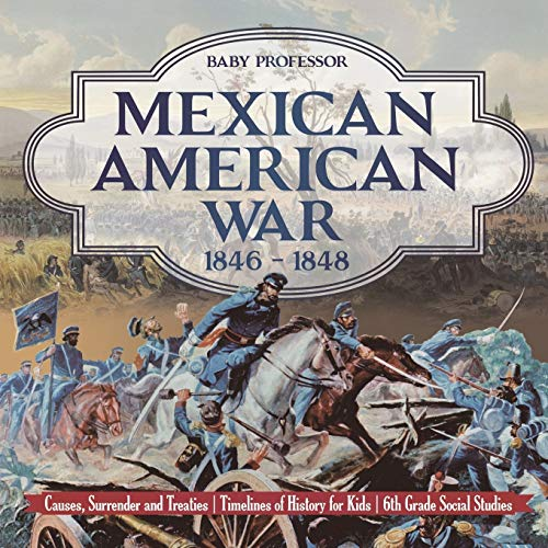 9781541917927: Mexican American War 1846 - 1848 - Causes, Surrender and Treaties | Timelines of History for Kids | 6th Grade Social Studies