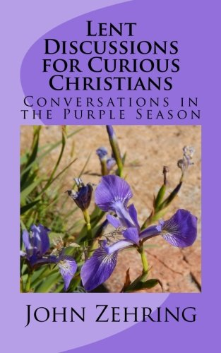 Lent Discussions for Curious Christians: Conversations in the Purple Season: John Zehring