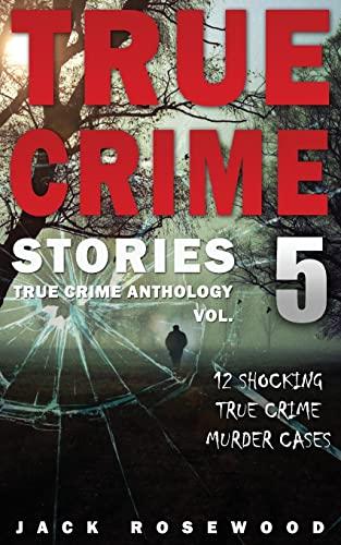 True Crime Stories Volume 5: 12 Shocking True Crime Murder Cases
