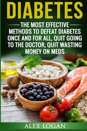 Diabetes: The Most Effective Methods To Defeat Diabetes Once And For All. Quit Going To The Doctor,...