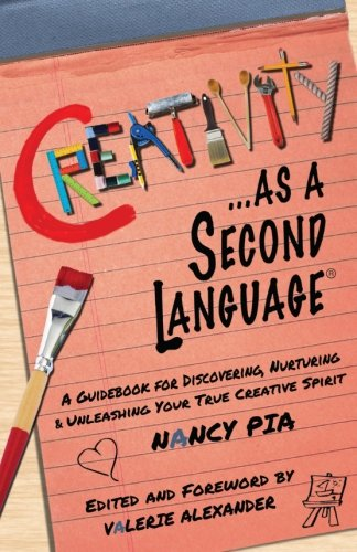 Creativity as a Second Language: A Guidebook for Discovering, Nurturing and Unleashing Your True ...