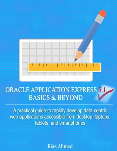 Oracle Application Express 5.1 Basics and Beyond: Ahmed, Riaz