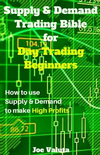 9781542456449: Supply & Demand Trading Bible for Day Trading Beginners: How to use Supply and Demand to make High Profits