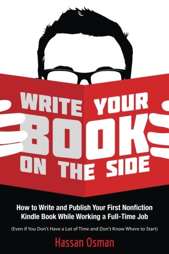 Write Your Book on the Side: How to Write and Publish Your First Nonfiction Kindle Book While ...