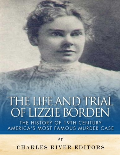 The Life and Trial of Lizzie Borden: Charles River Editors