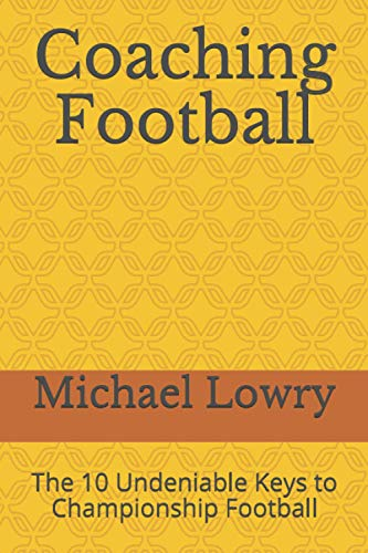 Coaching Football: The 10 Undeniable Keys to Championship Football: Mr. Michael Lowry
