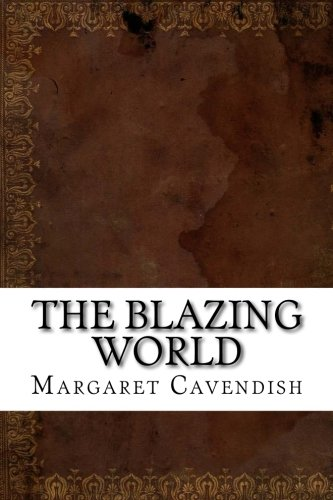 margaret cavendish the blazing world essay Margaret cavendish bibliography essays on margaret cavendish, duchess of [compares the isle of pines to the blazing world, article.