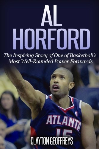 Al Horford: The Inspirational Story of One of Basketball's Most Well-Rounded Power Forwards (...