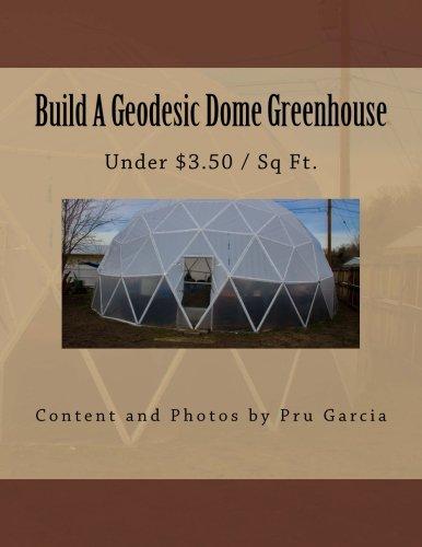 Build A Geodesic Dome Greenhouse: Under $3.50/Sq: Garcia, Pru