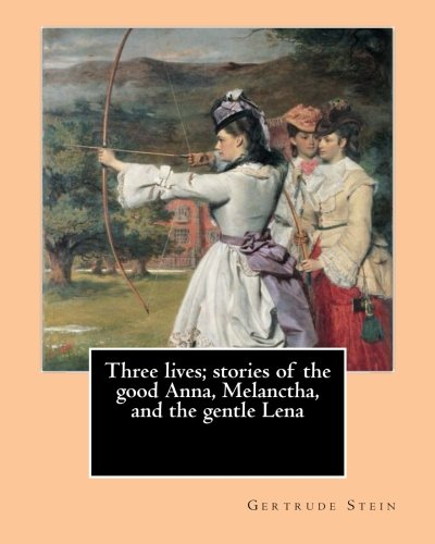 "9781542626064: Three lives; stories of the good Anna, Melanctha, and the gentle Lena (1909). By: Gertrude Stein: Three Lives (1909) was American writer Gertrude ... Anna"", ""Melanctha"", and ""The Gentle Lena""."
