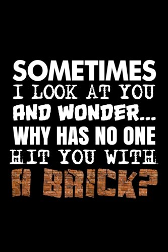 Sometimes I Look At You And Wonder. Why Has No One Hit You With A Brick?: Funny Sarcastic Writing ...