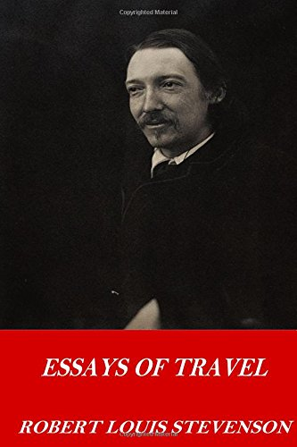 essays of travel by robert louis stevenson Robert louis stevenson was born november 13, 1850 in edinburgh, scotland, the only son of respectable middle-class parents throughout his childhood, he suffered chronic health problems that confined him to bed in his youth, his strongest influence was that of his nurse, allison cunningham, who.